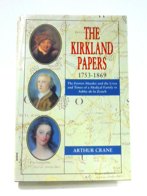 The Kirkland Papers 1753-1869: The Ferrers Murder And The Lives And Times Of A Medical Family In Ashby-De-La Zouch by Arthur Crane