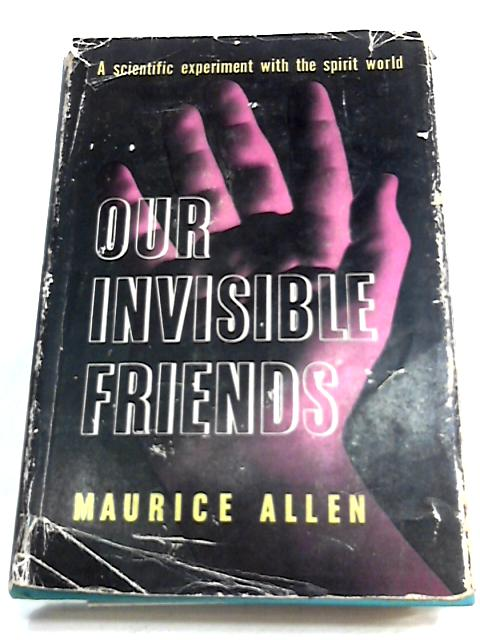Our invisible friends: A Scientific Experiment with the Spirit World by Maurice Allen