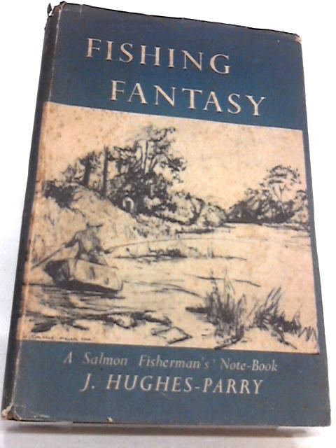 Fishing Fantasy: A Salmon Fisherman's Note-Book by J. Hughes-Parry.