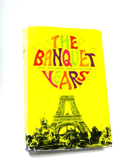 Banquet Years: Origin of the Avant-garde in France, 1885 to World War I by Roger Shattuck
