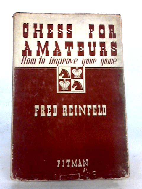 Chess for Amateurs: How to Improve your Game by Fred Reinfeld