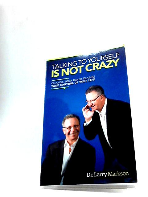 Talking to Yourself Is Not Crazy: Change Your Inner Dialog, Take Control of Your Life by Markson, Dr Larry