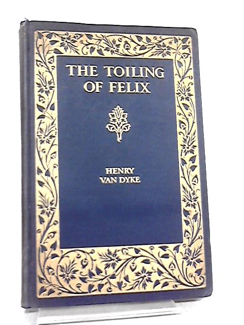 The Toiling Of Felix And Other Poems By Henry Van Dyke