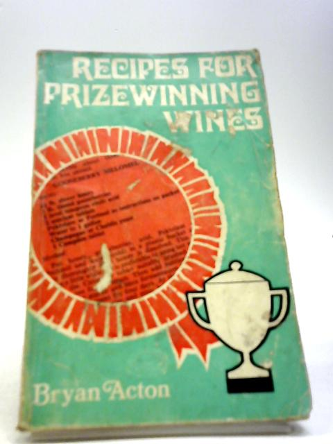 Recipes For Prize Winning Wines by Bryan Acton