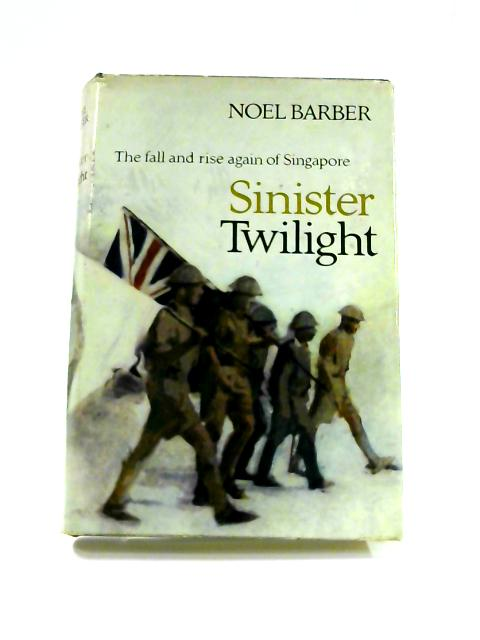 Sinister Twilight: The Fall of Singapore by Noel Barber