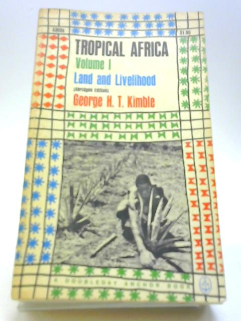 Tropical Africa Land and Livelihood Volume One By Kimble, George