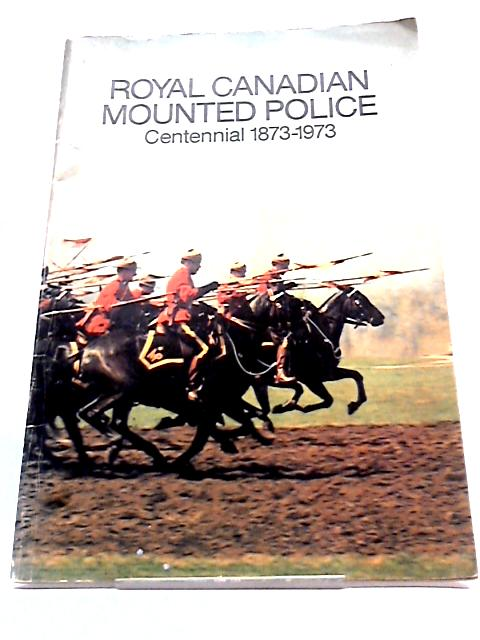 The Royal Canadian Mounted Police: A Century of History 1873 - 1973 by Kelly, Nora & William