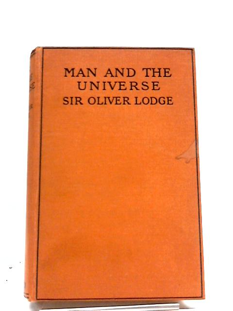 Man and the Universe: A Study of the Influence of the Advance in Scientific Knowledge upon our Understanding of Christianity by Lodge, Oliver, Sir (1851-1940)
