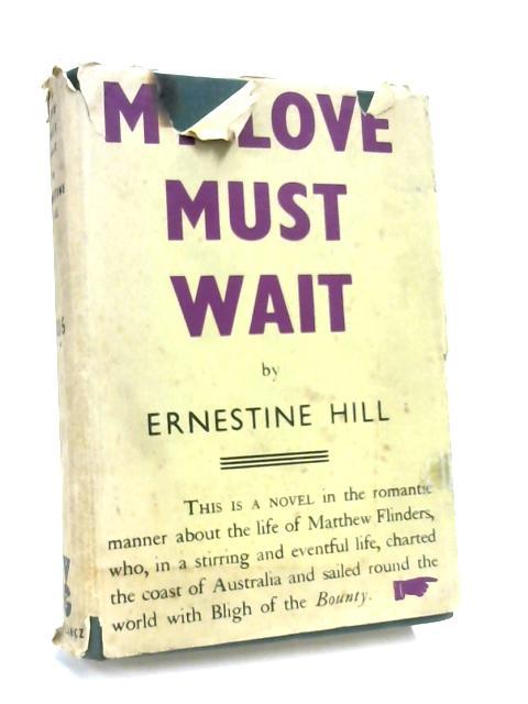 My Love Must Wait - The Story of Matthew Flinders by E. Hill