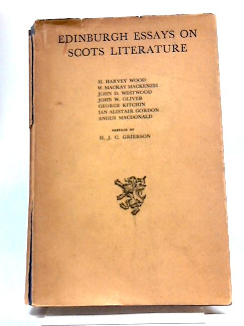 Edinburgh Essays On Scots Literature Being A Course of Lectures Delivered In The University of Edinburgh By Members of The English Department And Others By Grierson, H.J.C. et al.