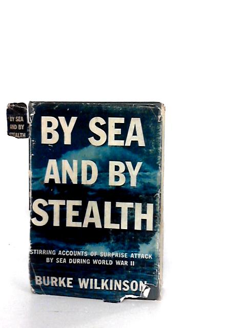 By Sea and by Stealth - Stirring accounts of surprise attack by sea during World War Two By Wilkinson, Burke