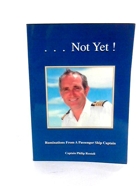 ...Not Yet! Ruminations from a Passenger Ship Captain by Rentell, Philip