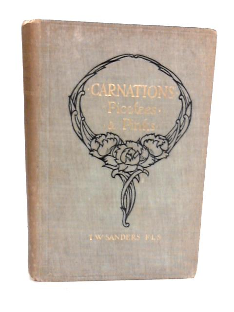 Carnations, Picotees and Pinks;: A practical guide to the cultivation and propagation of border, perpetual and other carnations, picotees, garden and alpine pinks, sweet williams, etc By Sanders, T. W