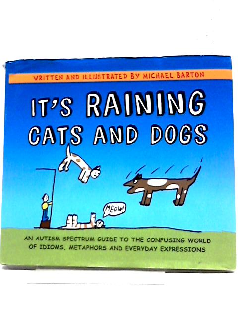 It's Raining Cats and Dogs: An Autism Spectrum Guide to the Confusing World of Idioms, Metaphors and Everyday Expressions By Michael Barton
