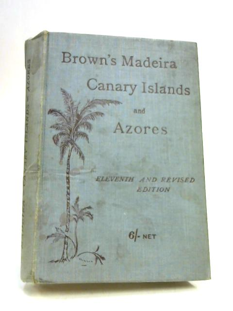 Brown's Madeira Canary Islands And Azores by A. Samler Brown