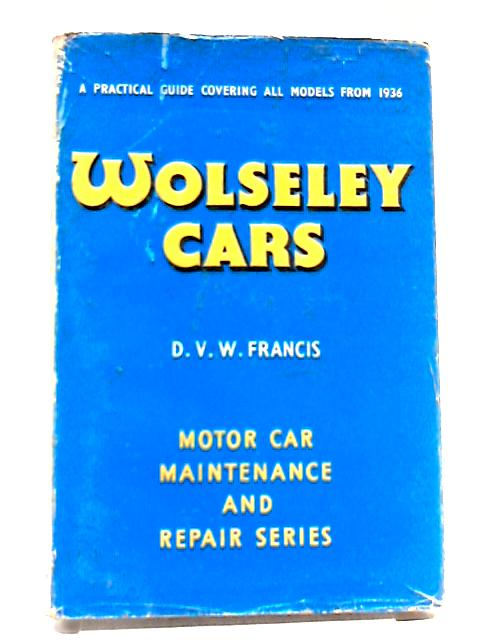Wolseley Cars: A Practical Guide To Maintenance And Repair Covering All Models From 1936 (Car Maintenance Series) by Dennis Vincent Wilson Francis