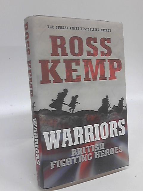 Warriors: British Fighting Heroes by Ross Kemp