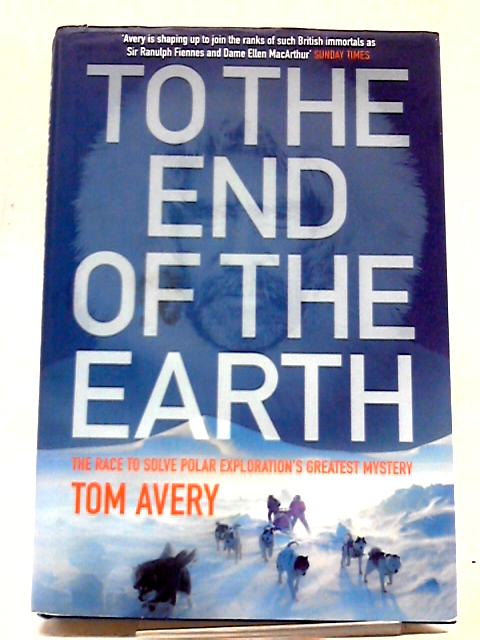 To The End of The Earth: The Race To Solve Polar Exploration's Greatest Mystery by Tom Avery