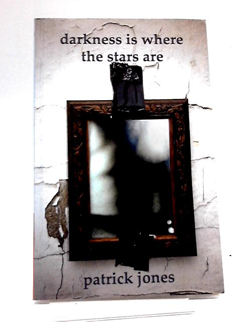 Darkness Is Where The Stars Are by Patrick Jones