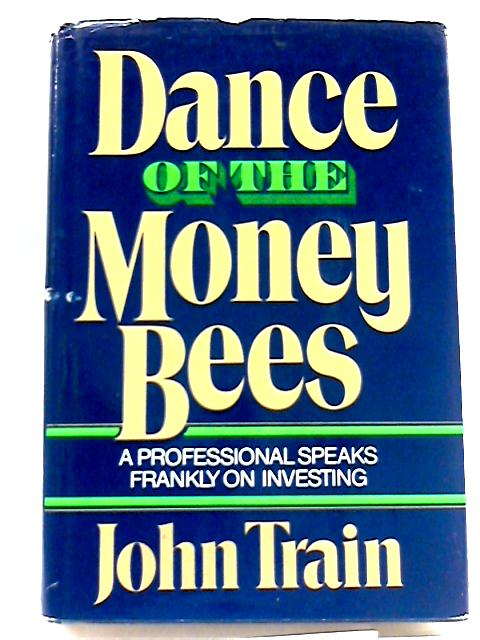 Dance of The Money Bees: A Professional Speaks Frankly on Investing By Train, John