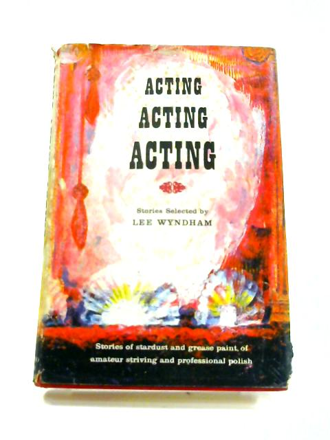 Acting, Acting, Acting by Lee Wyndham (ed)