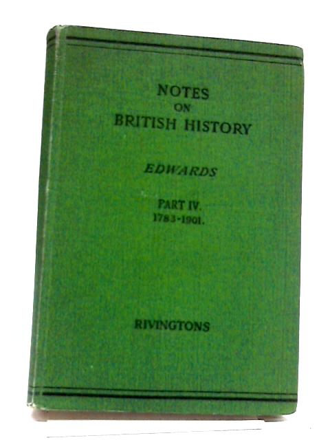 Notes on British History. Part IV. From the Treaty of Versailles to the End of Queen Victoria's Reign. 1783 to 1901 by Edwards
