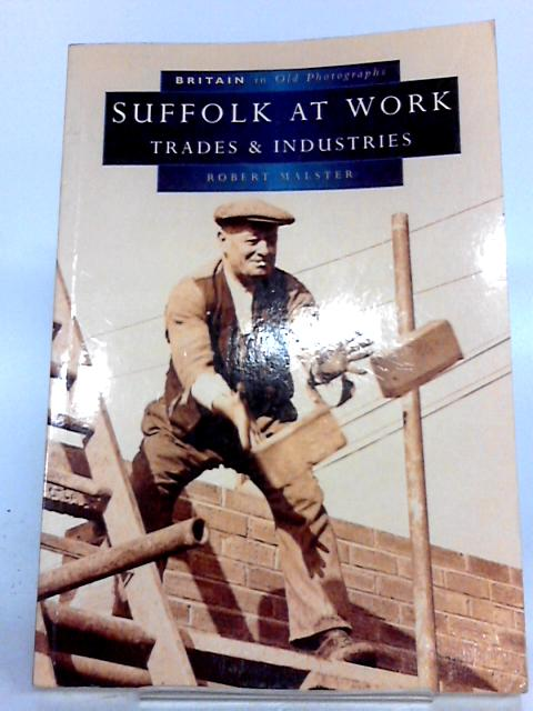 Britain in Old Photographs: Suffolk at Work, Trade & Industries by Robert Malster