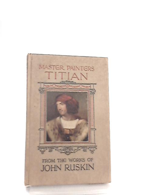 Master Painters, Titian. From the works of John Ruskin by John Ruskin