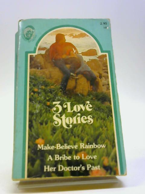 3 Love Stories Make-Believe Rainbow - A Bribe To Love - Her Doctor's Past by Various