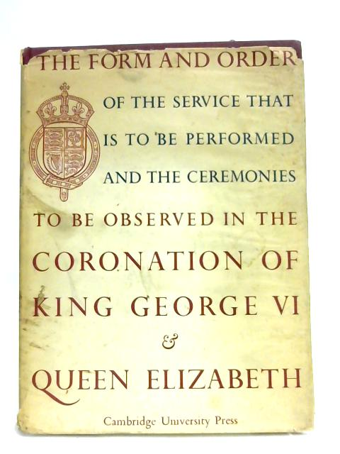 The Form and Order To Be Observed in the Coronation of King George VI and Queen Elizabeth by Various