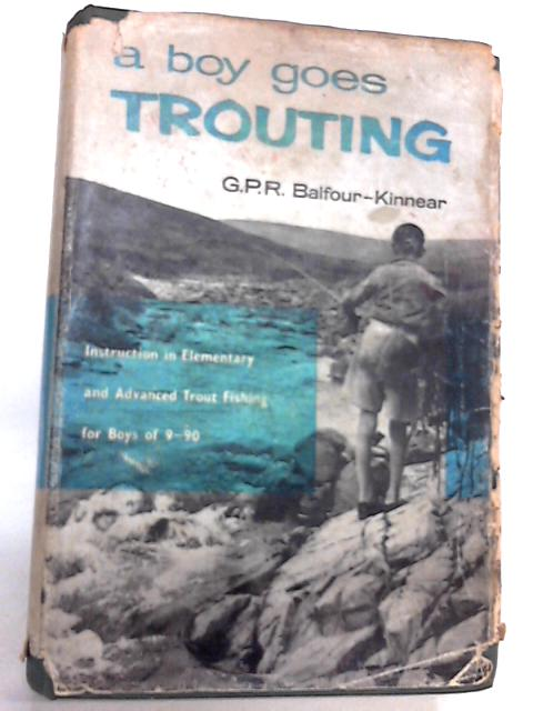 A Boy Goes Trouting: Instruction in Elementary and Advanced Trout Fishing by G P R Balfour-Kinnear