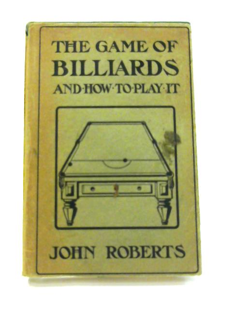 The Game Of Billiards: And How To Play It by John Roberts