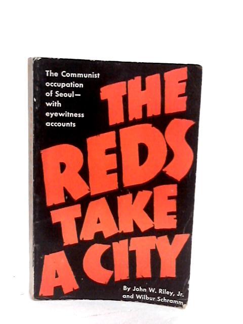 The Reds Take A City, The Communist occupation of Seoul, Korea By Riley, John W. Jr. & Schramm, Wilbur