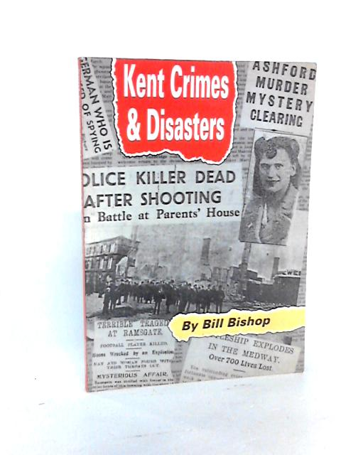 Kent Crimes and Disasters by Bishop, W.