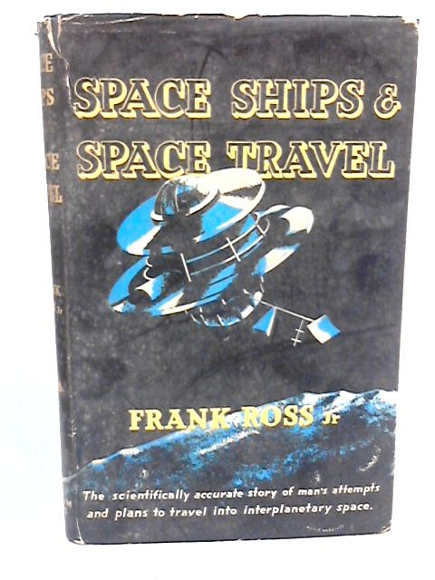 Space Ships & Space Travel : The Scientifically Accurate Story of Man's Attempts and Plans to Travel Into Interplanetary Space by Ross, Frank