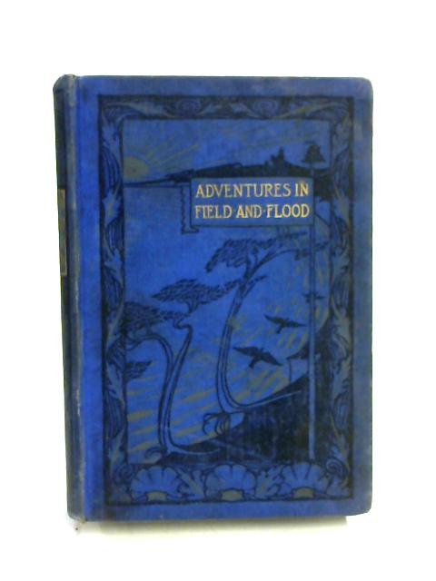 Adventures in Field, Flood and Forest by Anon