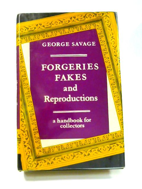 Forgeries, Fakes and Reproductions: A Handbook for the Collector by George Savage