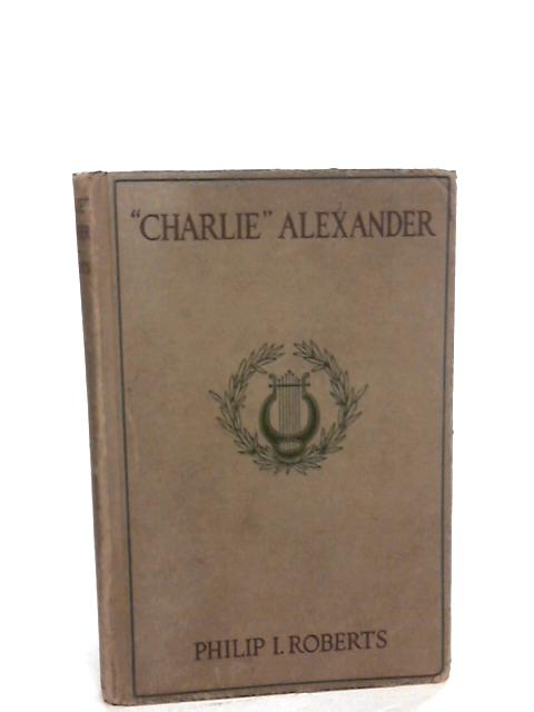""""""" Charlie """" Alexander: A study in personality by Roberts, Philip Ilott"""
