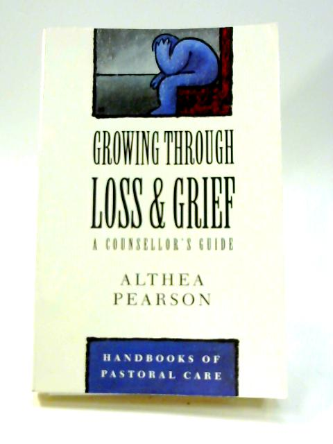 Growing Through Loss and Grief: A Counsellor's Guide by Althea Pearson