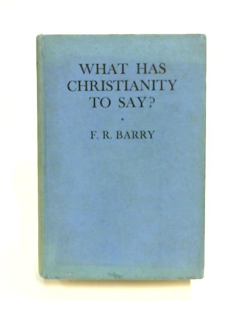 What has Christianity to Say? by F. R. Barry