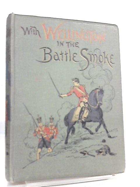 With Wellington in the Battle Smoke by W. Pimblett