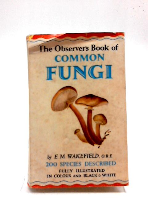 The Observer's Book of Common Fungi. 1964 by E M Wakefield