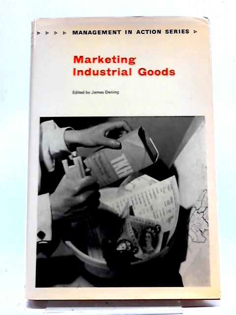 Marketing Industrial Goods (Management In Action Series) By James Dening