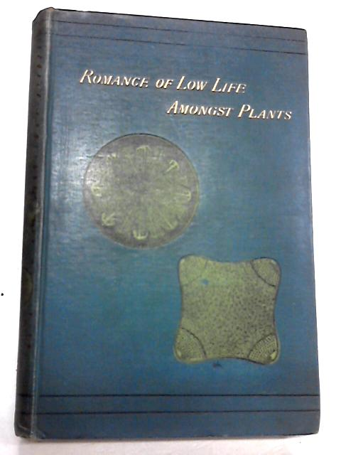 Romance of Low Life Amongst Plants: Facts and Phenomena of Cryptogamic Vegetation by M. C. Cooke