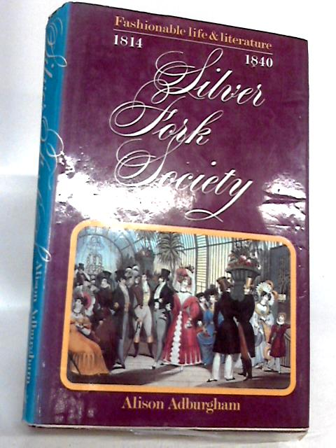 Silver Fork Society: Fashionable Life and Literature From 1814-40 by Alison Adburgham