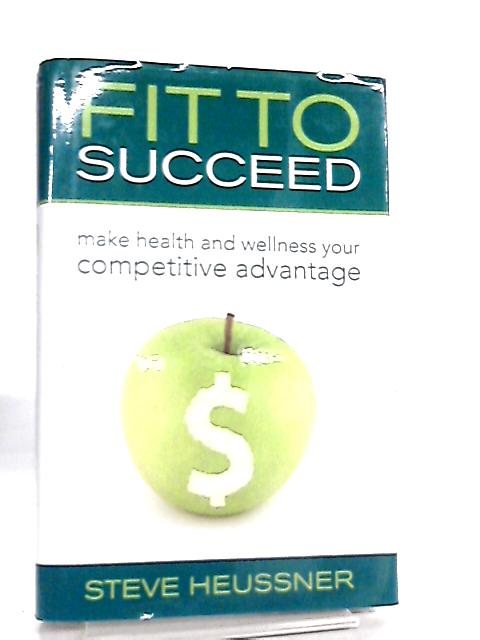 Fit to Succeed, Make Health and Wellness Your Competitive Advantage By Steve Heussner