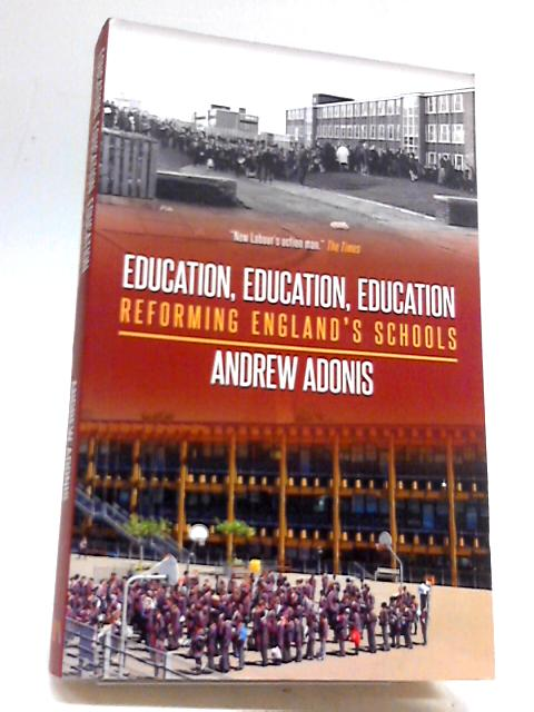 Education, Education, Education: Reforming England's Schools By Adonis