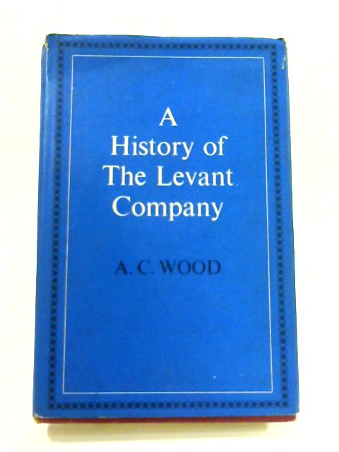 A History of the Levant Company By Alfred Cecil Wood