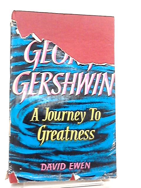 A Journey to Greatness, The Life and Music of George Gershwin by David Ewen