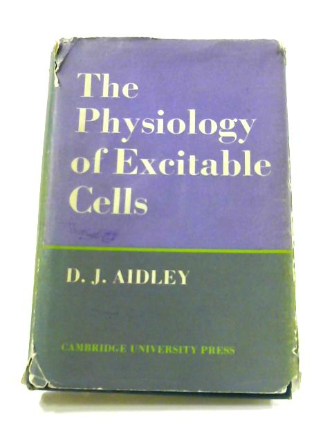 The Physiology of Excitable Cells By D.J. Aidley